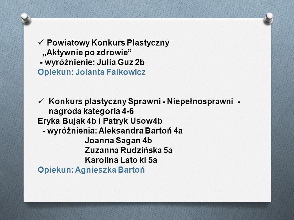 Powiatowy Konkurs Plastyczny Aktywnie po zdrowie - wyróżnienie: Julia Guz 2b Opiekun: Jolanta Falkowicz Konkurs plastyczny Sprawni - Niepełnosprawni -
