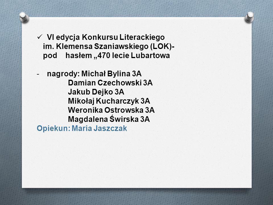 VI edycja Konkursu Literackiego im. Klemensa Szaniawskiego (LOK)- pod hasłem 470 lecie Lubartowa -nagrody: Michał Bylina 3A Damian Czechowski 3A Jakub