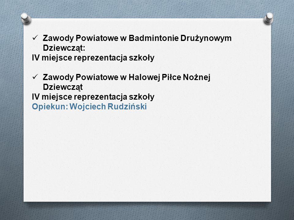 Zawody Powiatowe w Badmintonie Drużynowym Dziewcząt: IV miejsce reprezentacja szkoły Zawody Powiatowe w Halowej Piłce Nożnej Dziewcząt IV miejsce repr