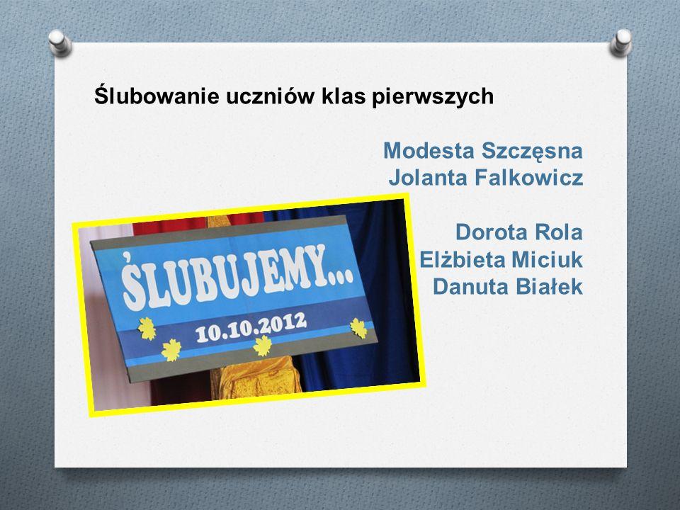 Ślubowanie uczniów klas pierwszych Modesta Szczęsna Jolanta Falkowicz Dorota Rola Elżbieta Miciuk Danuta Białek