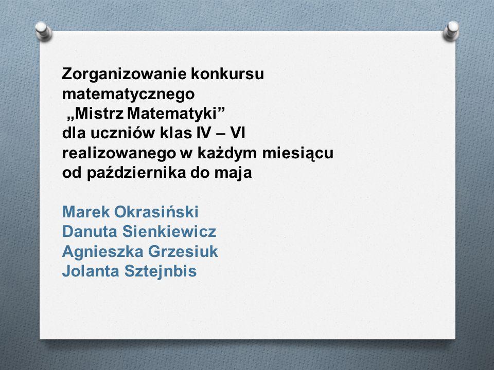 Zorganizowanie konkursu matematycznego Mistrz Matematyki dla uczniów klas IV – VI realizowanego w każdym miesiącu od października do maja Marek Okrasi