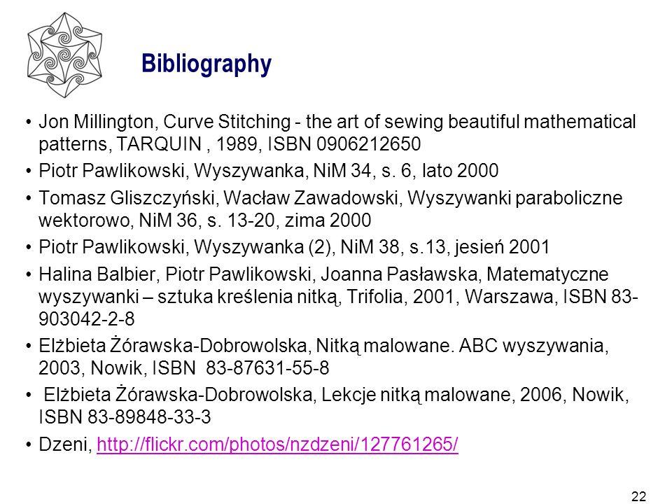22 Bibliography Jon Millington, Curve Stitching - the art of sewing beautiful mathematical patterns, TARQUIN, 1989, ISBN 0906212650 Piotr Pawlikowski,
