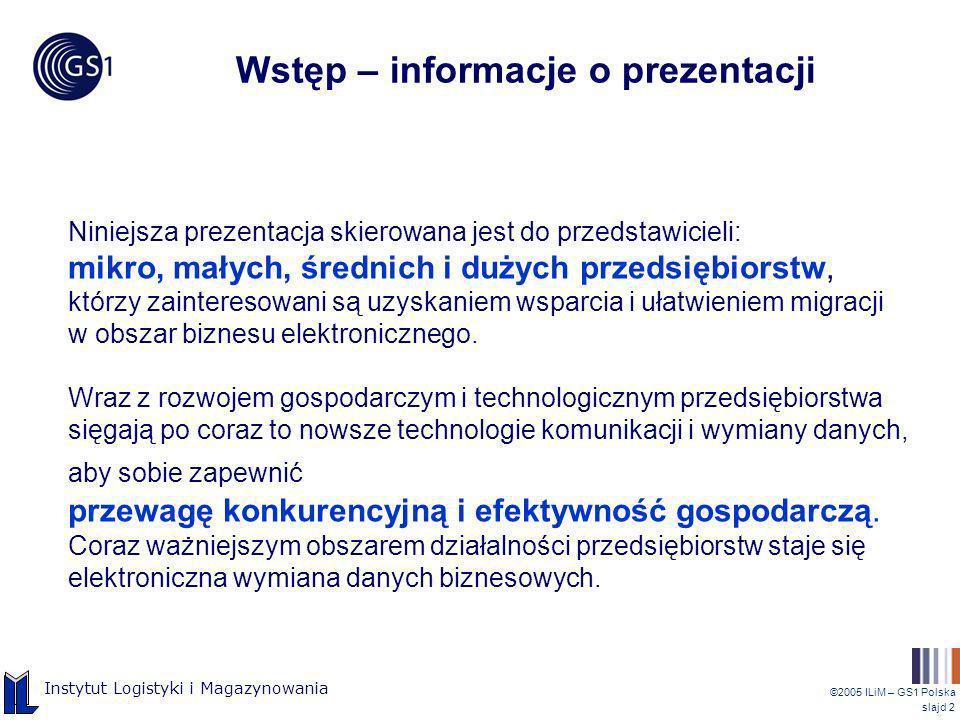 ©2005 ILiM – GS1 Polska slajd 2 Instytut Logistyki i Magazynowania Wstęp – informacje o prezentacji Niniejsza prezentacja skierowana jest do przedstaw
