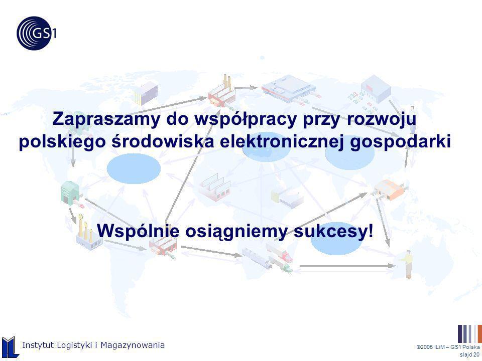 ©2005 ILiM – GS1 Polska slajd 20 Instytut Logistyki i Magazynowania Zapraszamy do współpracy przy rozwoju polskiego środowiska elektronicznej gospodar