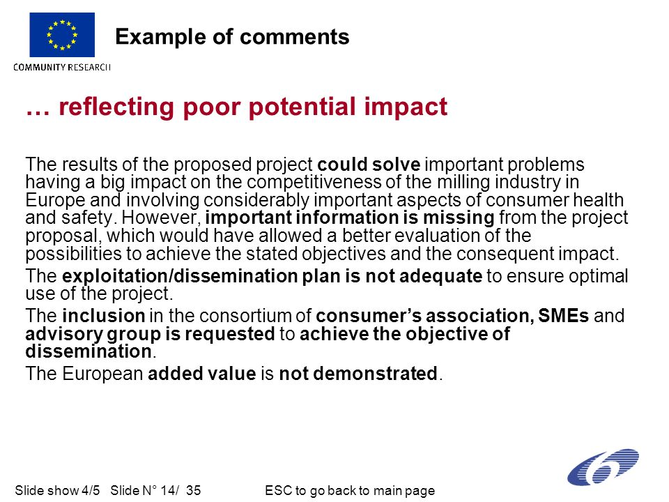 Slide show 4/5 Slide N° 14/ 35 ESC to go back to main page … reflecting poor potential impact The results of the proposed project could solve important problems having a big impact on the competitiveness of the milling industry in Europe and involving considerably important aspects of consumer health and safety.