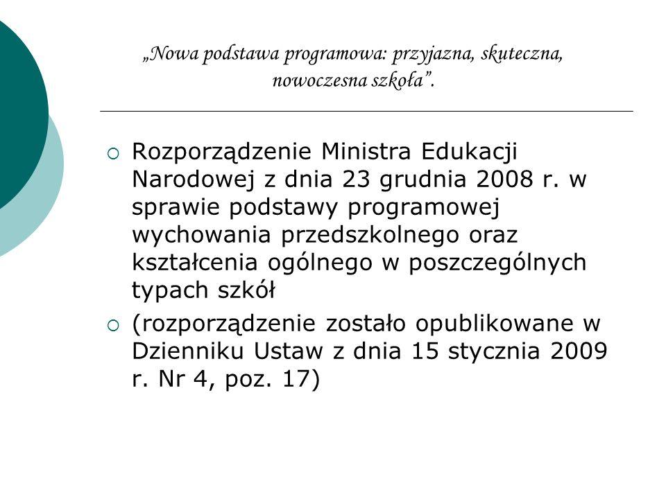 Nowa podstawa programowa: przyjazna, skuteczna, nowoczesna szkoła. Rozporządzenie Ministra Edukacji Narodowej z dnia 23 grudnia 2008 r. w sprawie pods