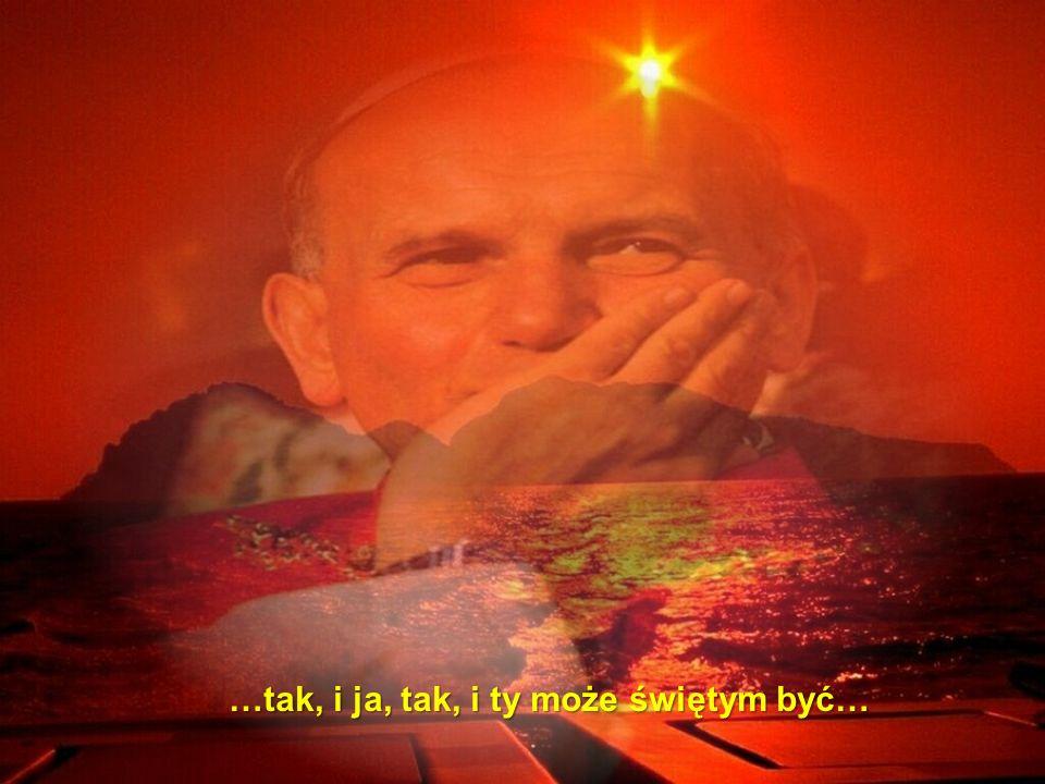 A nawet jeśli by umarł, żyć będzie wiecznie ( J 11, 25 ) …tak, i ja, tak, i ty może świętym być…