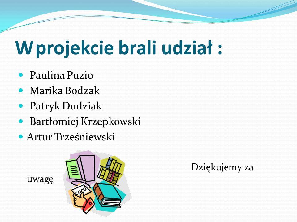 W projekcie brali udział : Paulina Puzio Marika Bodzak Patryk Dudziak Bartłomiej Krzepkowski Artur Trześniewski Dziękujemy za uwagę