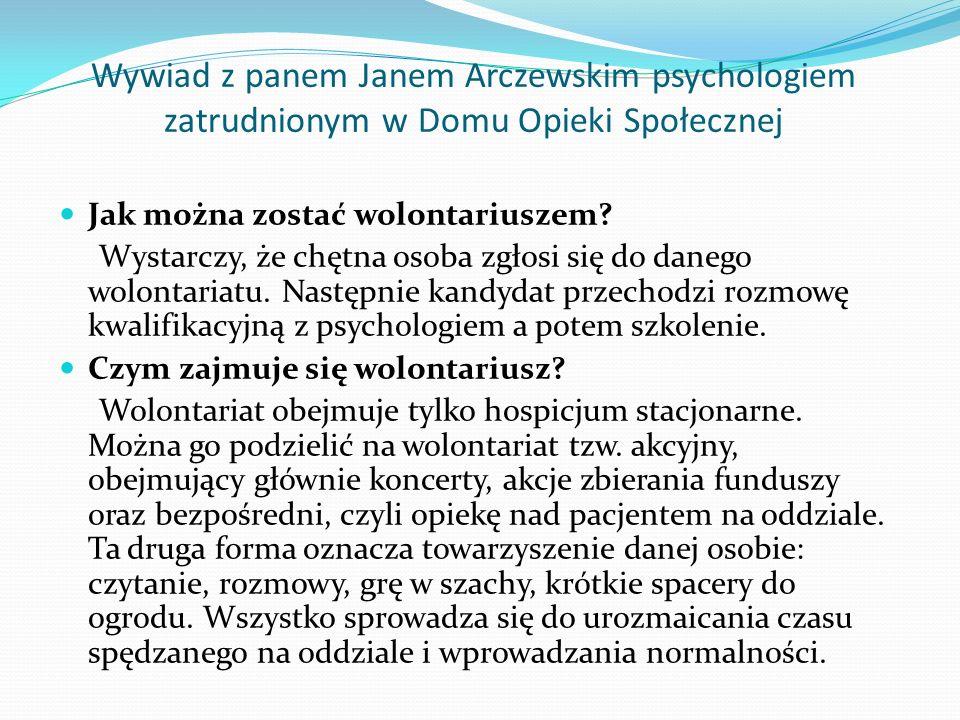 Wywiad z panem Janem Arczewskim psychologiem zatrudnionym w Domu Opieki Społecznej Jak można zostać wolontariuszem? Wystarczy, że chętna osoba zgłosi