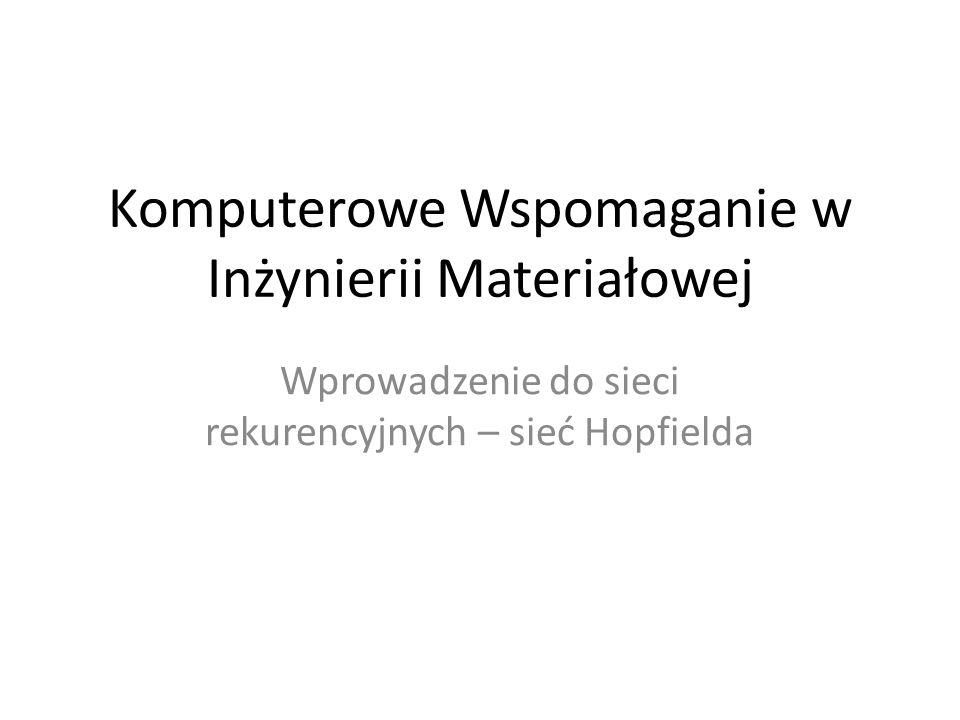 Komputerowe Wspomaganie w Inżynierii Materiałowej Wprowadzenie do sieci rekurencyjnych – sieć Hopfielda