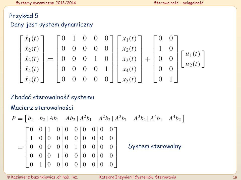 Systemy dynamiczne 2013/2014Sterowalność - osiągalność Kazimierz Duzinkiewicz, dr hab. inż.Katedra Inżynierii Systemów Sterowania 19 Przykład 5 Dany j