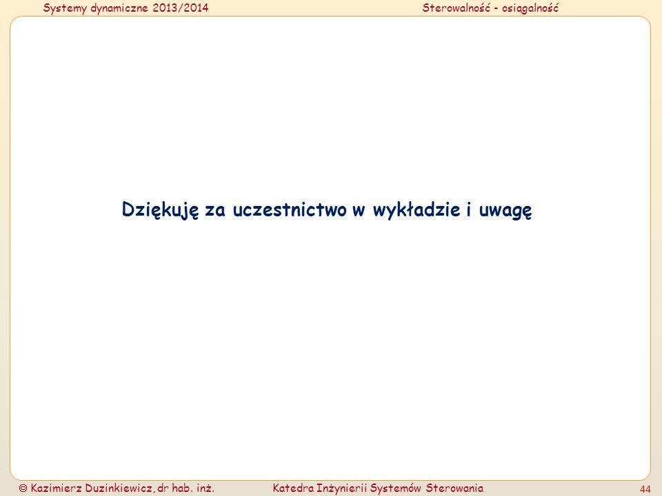 Systemy dynamiczne 2013/2014Sterowalność - osiągalność Kazimierz Duzinkiewicz, dr hab. inż.Katedra Inżynierii Systemów Sterowania 44 Dziękuję za uczes