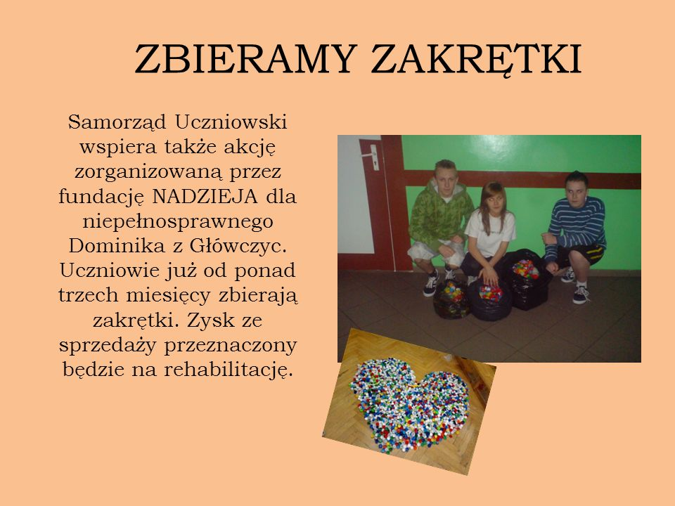 Samorząd Uczniowski wspiera także akcję zorganizowaną przez fundację NADZIEJA dla niepełnosprawnego Dominika z Główczyc. Uczniowie już od ponad trzech
