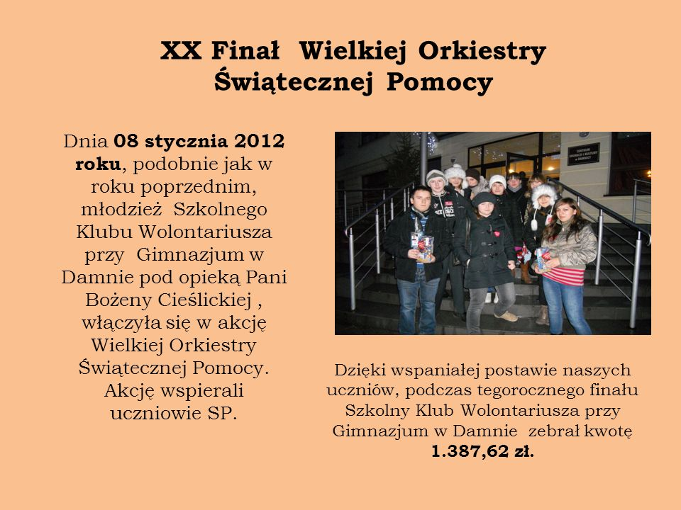XX Finał Wielkiej Orkiestry Świątecznej Pomocy Dnia 08 stycznia 2012 roku, podobnie jak w roku poprzednim, młodzież Szkolnego Klubu Wolontariusza przy