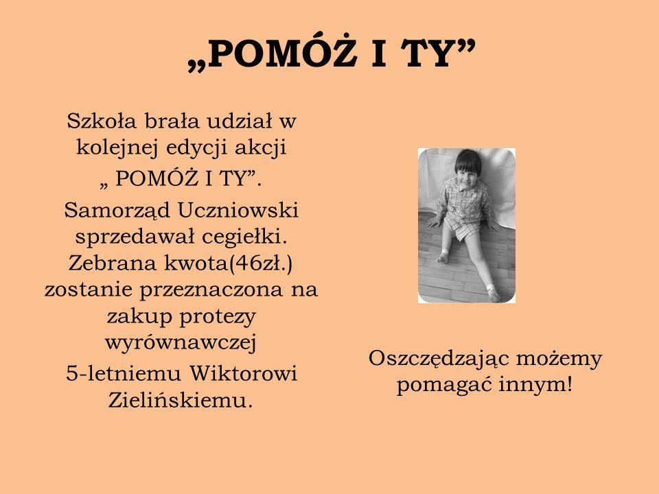 POMÓŻ I TY Szkoła brała udział w kolejnej edycji akcji POMÓŻ I TY. Samorząd Uczniowski sprzedawał cegiełki. Zebrana kwota(46zł.) zostanie przeznaczona