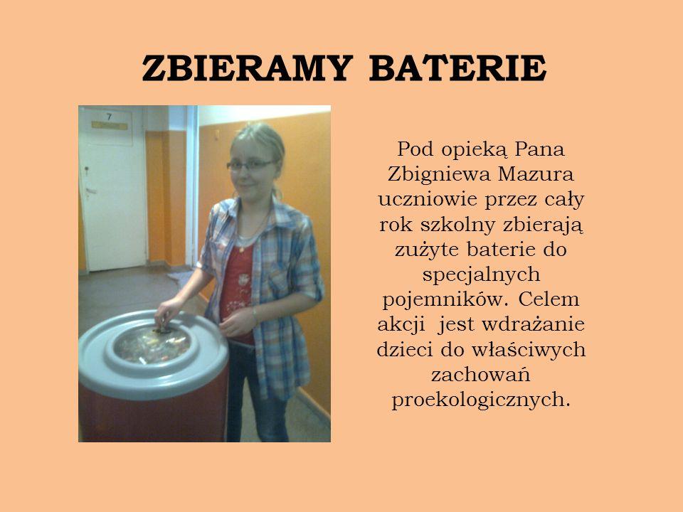 ZBIERAMY BATERIE Pod opieką Pana Zbigniewa Mazura uczniowie przez cały rok szkolny zbierają zużyte baterie do specjalnych pojemników. Celem akcji jest