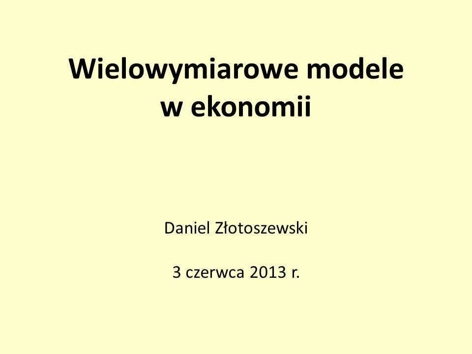 Wielowymiarowe modele w ekonomii Daniel Złotoszewski 3 czerwca 2013 r.