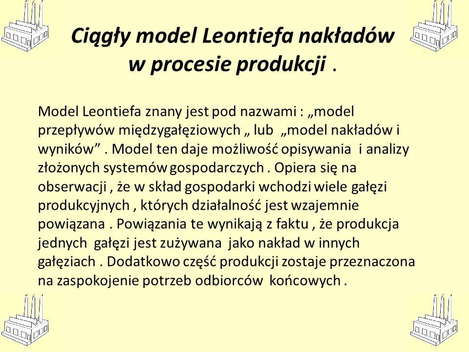 Ciągły model Leontiefa nakładów w procesie produkcji. Model Leontiefa znany jest pod nazwami : model przepływów międzygałęziowych lub model nakładów i