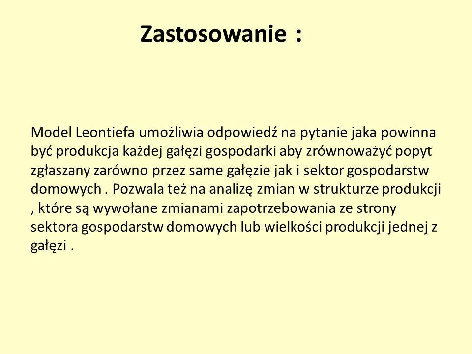 Zastosowanie : Model Leontiefa umożliwia odpowiedź na pytanie jaka powinna być produkcja każdej gałęzi gospodarki aby zrównoważyć popyt zgłaszany zaró