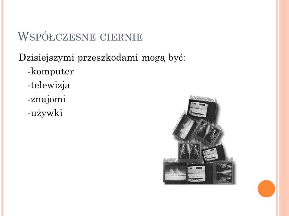 W SPÓŁCZESNE CIERNIE Dzisiejszymi przeszkodami mogą być: -komputer -telewizja -znajomi -używki