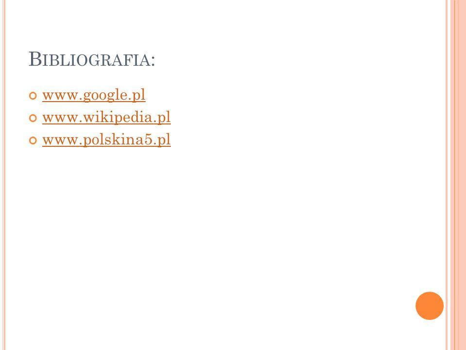 B IBLIOGRAFIA : www.google.pl www.wikipedia.pl www.polskina5.pl