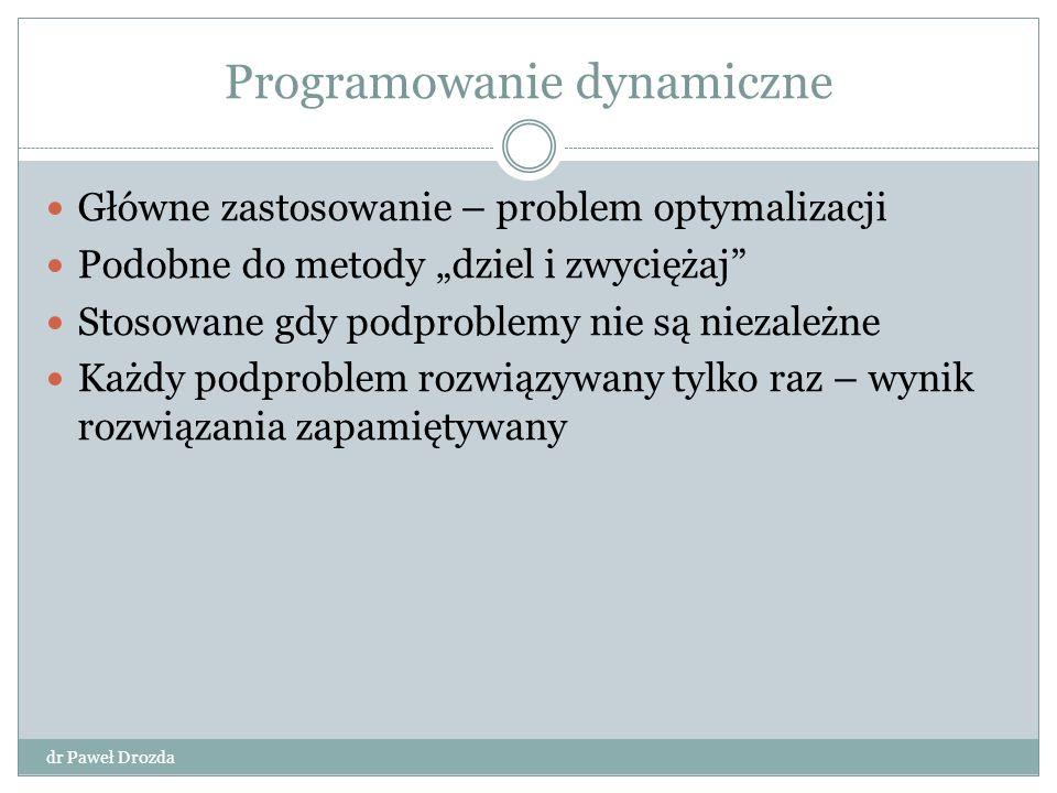 Etapy programowania dynamicznego dr Paweł Drozda Scharakteryzowanie struktury optymalnego rozwiązania Rekurencyjne zdefiniowanie kosztu optymalnego rozwiązania Obliczenie optymalnego kosztu metodą wstępującą Znalezienie optymalnego rozwiązania
