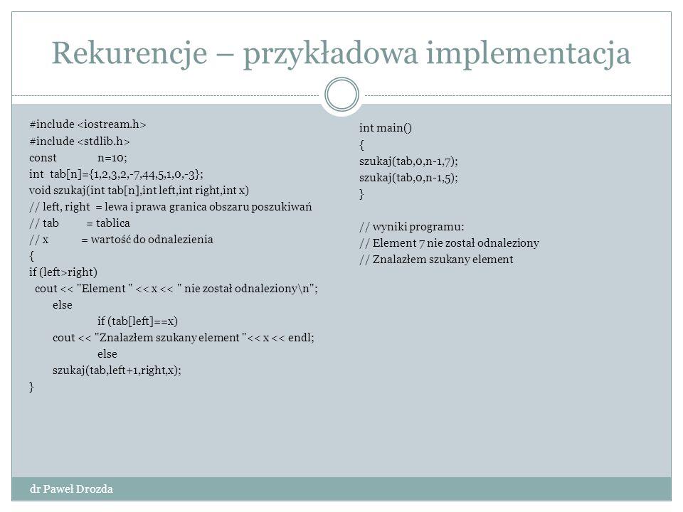 Analiza algorytmu dr Paweł Drozda Zakończenie programu Element odnaleziony Przekroczenie zakresu tablicy Duży problem rozbity na problemy elementarne Z tablicy o wymiarze n schodzimy do tablicy o wymiarze n-1 Instrukcja porównania