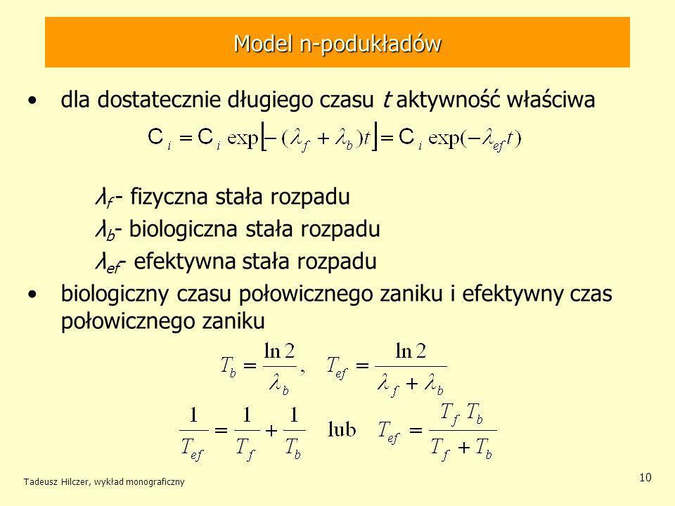 Tadeusz Hilczer, wykład monograficzny 10 Model n-podukładów dla dostatecznie długiego czasu t aktywność właściwa λ f - fizyczna stała rozpadu λ b - biologiczna stała rozpadu λ ef - efektywna stała rozpadu biologiczny czasu połowicznego zaniku i efektywny czas połowicznego zaniku