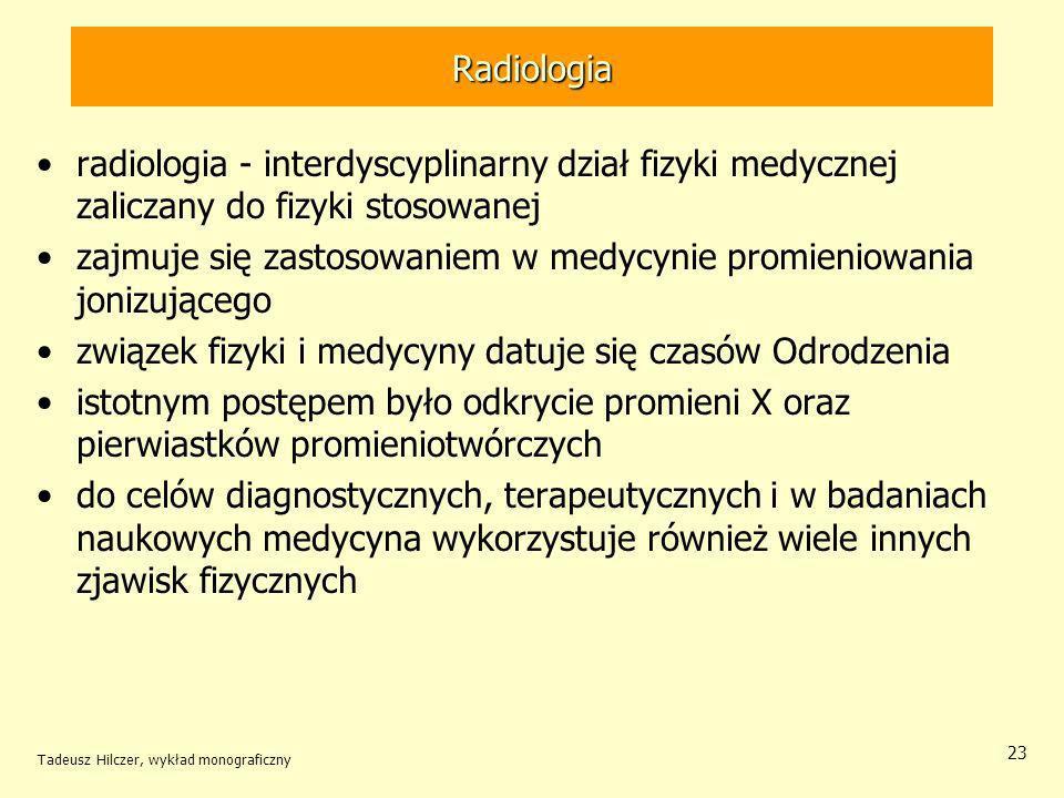 Tadeusz Hilczer, wykład monograficzny 23 Radiologia radiologia - interdyscyplinarny dział fizyki medycznej zaliczany do fizyki stosowanej zajmuje się zastosowaniem w medycynie promieniowania jonizującego związek fizyki i medycyny datuje się czasów Odrodzenia istotnym postępem było odkrycie promieni X oraz pierwiastków promieniotwórczych do celów diagnostycznych, terapeutycznych i w badaniach naukowych medycyna wykorzystuje również wiele innych zjawisk fizycznych