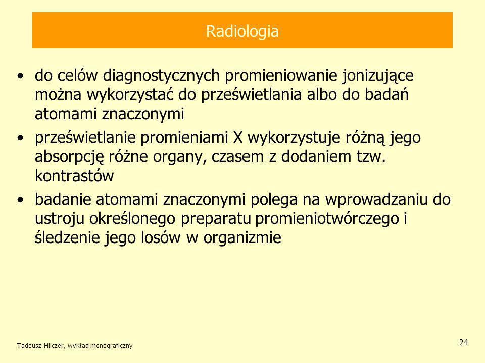Tadeusz Hilczer, wykład monograficzny 24 Radiologia do celów diagnostycznych promieniowanie jonizujące można wykorzystać do prześwietlania albo do badań atomami znaczonymi prześwietlanie promieniami X wykorzystuje różną jego absorpcję różne organy, czasem z dodaniem tzw.