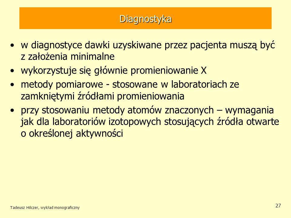 Tadeusz Hilczer, wykład monograficzny 27 w diagnostyce dawki uzyskiwane przez pacjenta muszą być z założenia minimalne wykorzystuje się głównie promieniowanie X metody pomiarowe - stosowane w laboratoriach ze zamkniętymi źródłami promieniowania przy stosowaniu metody atomów znaczonych – wymagania jak dla laboratoriów izotopowych stosujących źródła otwarte o określonej aktywności Diagnostyka