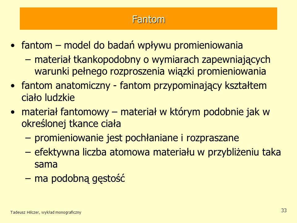 Fantom fantom – model do badań wpływu promieniowania –materiał tkankopodobny o wymiarach zapewniających warunki pełnego rozproszenia wiązki promieniowania fantom anatomiczny - fantom przypominający kształtem ciało ludzkie materiał fantomowy – materiał w którym podobnie jak w określonej tkance ciała –promieniowanie jest pochłaniane i rozpraszane –efektywna liczba atomowa materiału w przybliżeniu taka sama –ma podobną gęstość Tadeusz Hilczer, wykład monograficzny 33