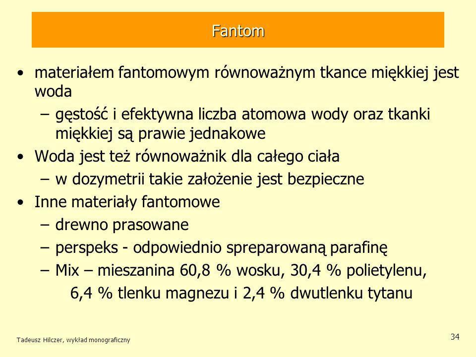 Fantom materiałem fantomowym równoważnym tkance miękkiej jest woda –gęstość i efektywna liczba atomowa wody oraz tkanki miękkiej są prawie jednakowe Woda jest też równoważnik dla całego ciała –w dozymetrii takie założenie jest bezpieczne Inne materiały fantomowe –drewno prasowane –perspeks - odpowiednio spreparowaną parafinę –Mix – mieszanina 60,8 % wosku, 30,4 % polietylenu, 6,4 % tlenku magnezu i 2,4 % dwutlenku tytanu Tadeusz Hilczer, wykład monograficzny 34