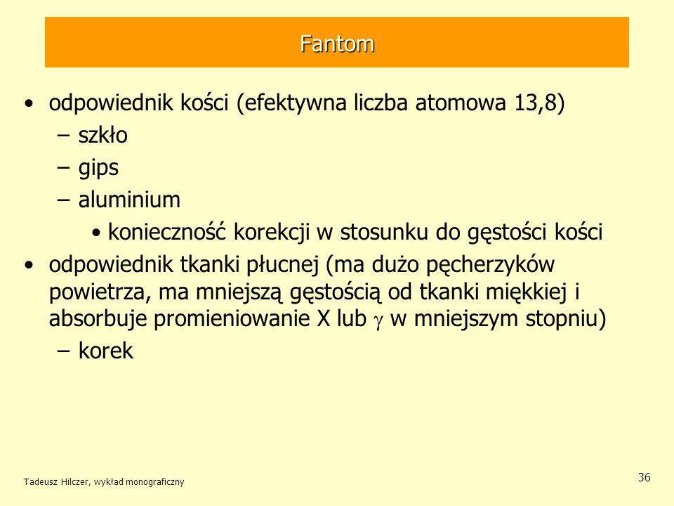 Fantom odpowiednik kości (efektywna liczba atomowa 13,8) –szkło –gips –aluminium konieczność korekcji w stosunku do gęstości kości odpowiednik tkanki płucnej (ma dużo pęcherzyków powietrza, ma mniejszą gęstością od tkanki miękkiej i absorbuje promieniowanie X lub w mniejszym stopniu) –korek Tadeusz Hilczer, wykład monograficzny 36