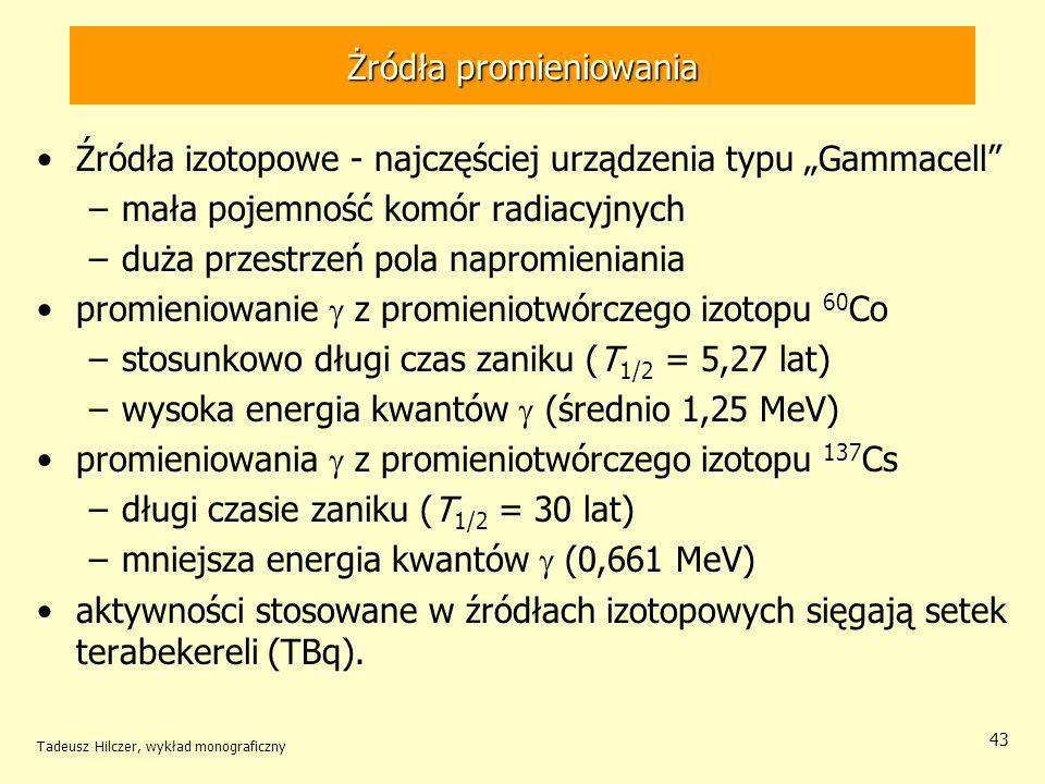 Tadeusz Hilczer, wykład monograficzny 43 Żródła promieniowania Źródła izotopowe - najczęściej urządzenia typu Gammacell –mała pojemność komór radiacyjnych –duża przestrzeń pola napromieniania promieniowanie z promieniotwórczego izotopu 60 Co –stosunkowo długi czas zaniku (T 1/2 = 5,27 lat) –wysoka energia kwantów (średnio 1,25 MeV) promieniowania z promieniotwórczego izotopu 137 Cs –długi czasie zaniku (T 1/2 = 30 lat) –mniejsza energia kwantów (0,661 MeV) aktywności stosowane w źródłach izotopowych sięgają setek terabekereli (TBq).