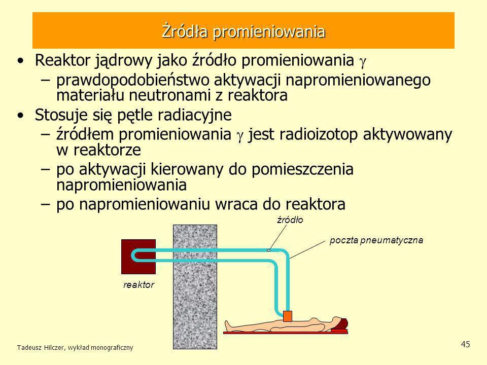 Tadeusz Hilczer, wykład monograficzny 45 Żródła promieniowania Reaktor jądrowy jako źródło promieniowania –prawdopodobieństwo aktywacji napromieniowanego materiału neutronami z reaktora Stosuje się pętle radiacyjne –źródłem promieniowania jest radioizotop aktywowany w reaktorze –po aktywacji kierowany do pomieszczenia napromieniowania –po napromieniowaniu wraca do reaktora poczta pneumatyczna źródło reaktor