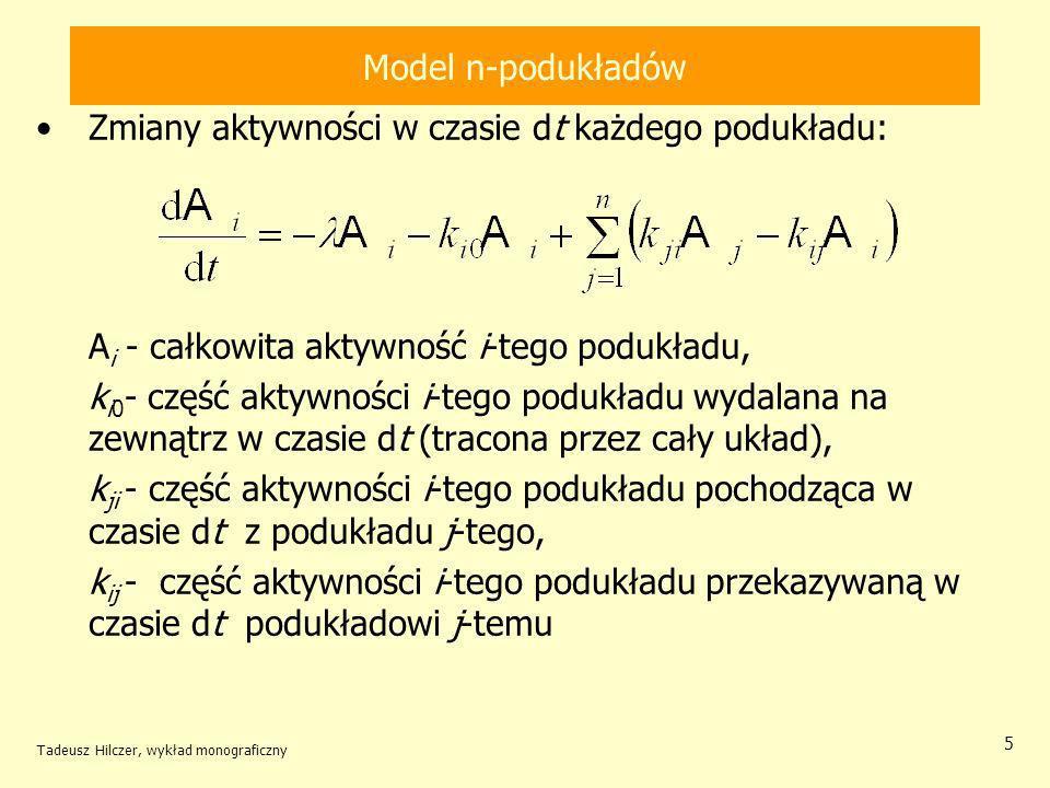 Tadeusz Hilczer, wykład monograficzny 5 Model n-podukładów Zmiany aktywności w czasie dt każdego podukładu: A i - całkowita aktywność i-tego podukładu, k i0 - część aktywności i-tego podukładu wydalana na zewnątrz w czasie dt (tracona przez cały układ), k ji - część aktywności i-tego podukładu pochodząca w czasie dt z podukładu j-tego, k ij - część aktywności i-tego podukładu przekazywaną w czasie dt podukładowi j-temu