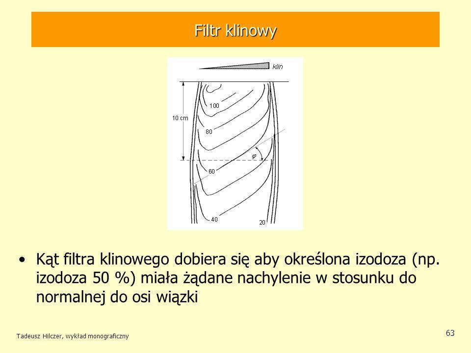 Tadeusz Hilczer, wykład monograficzny 63 Kąt filtra klinowego dobiera się aby określona izodoza (np.