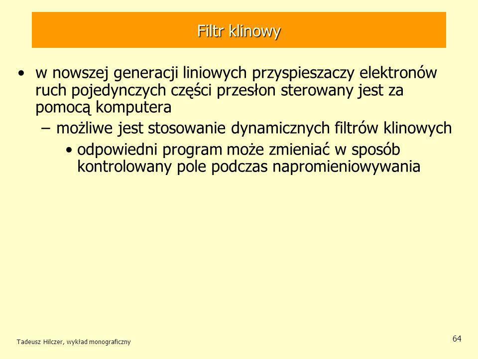 Tadeusz Hilczer, wykład monograficzny 64 w nowszej generacji liniowych przyspieszaczy elektronów ruch pojedynczych części przesłon sterowany jest za pomocą komputera –możliwe jest stosowanie dynamicznych filtrów klinowych odpowiedni program może zmieniać w sposób kontrolowany pole podczas napromieniowywania Filtr klinowy