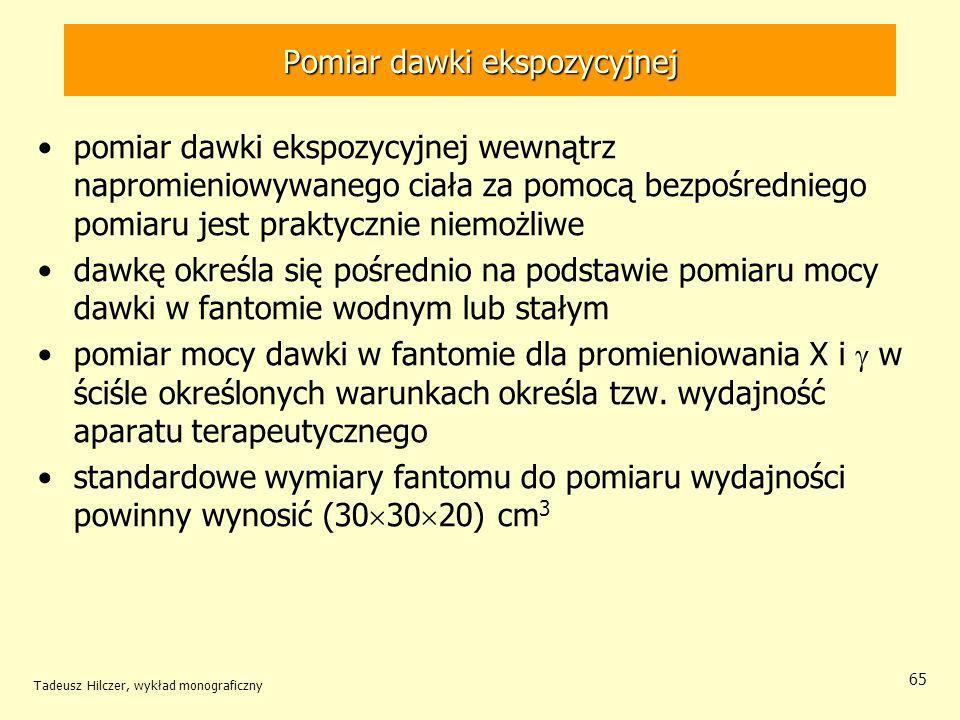 Tadeusz Hilczer, wykład monograficzny 65 pomiar dawki ekspozycyjnej wewnątrz napromieniowywanego ciała za pomocą bezpośredniego pomiaru jest praktycznie niemożliwe dawkę określa się pośrednio na podstawie pomiaru mocy dawki w fantomie wodnym lub stałym pomiar mocy dawki w fantomie dla promieniowania X i w ściśle określonych warunkach określa tzw.