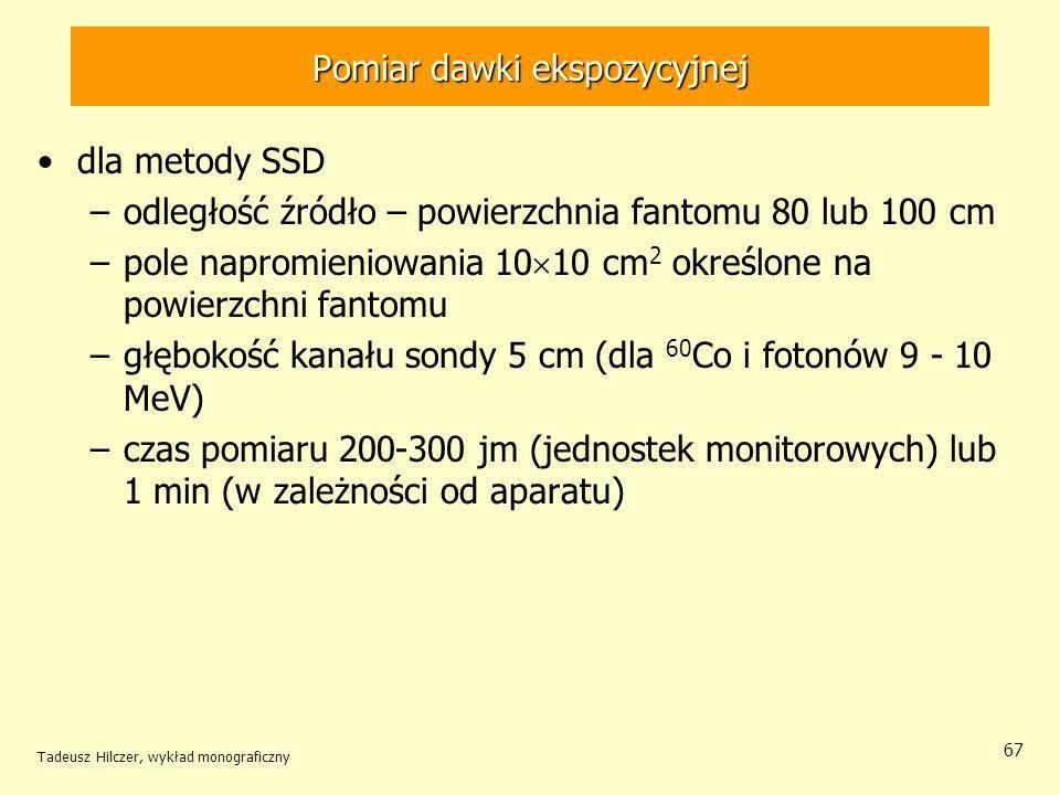 Tadeusz Hilczer, wykład monograficzny 67 dla metody SSD –odległość źródło – powierzchnia fantomu 80 lub 100 cm –pole napromieniowania 10 10 cm 2 określone na powierzchni fantomu –głębokość kanału sondy 5 cm (dla 60 Co i fotonów 9 - 10 MeV) –czas pomiaru 200-300 jm (jednostek monitorowych) lub 1 min (w zależności od aparatu) Pomiar dawki ekspozycyjnej