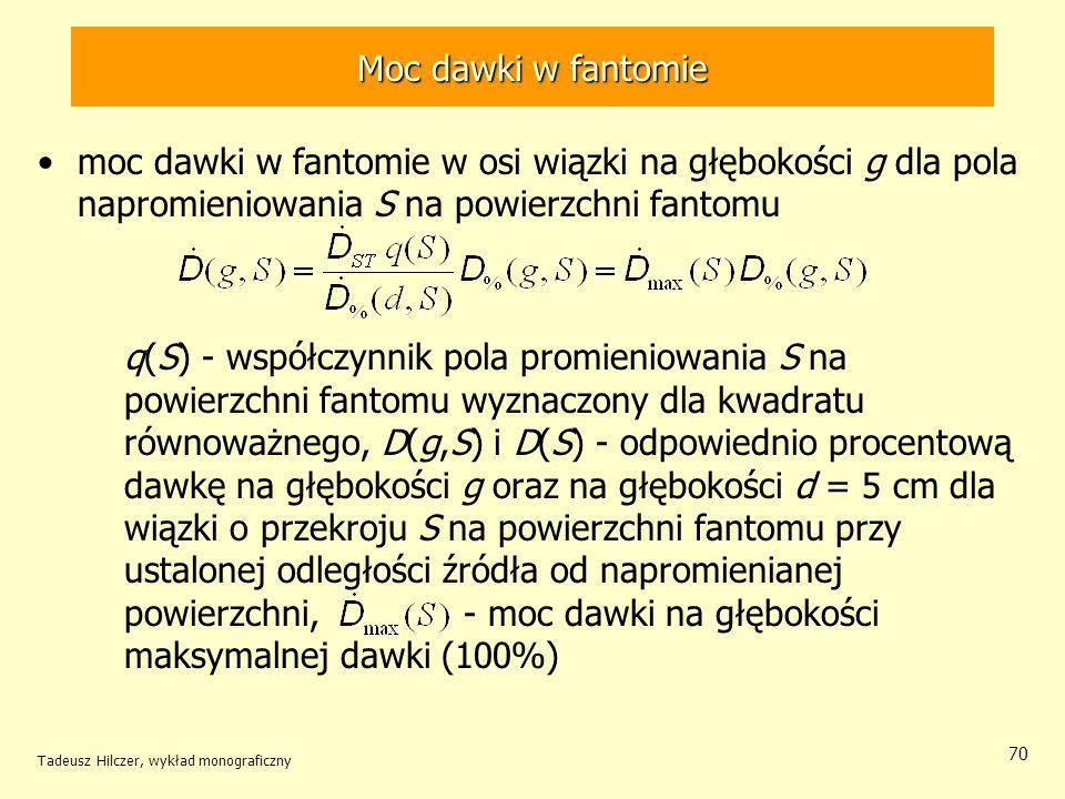Tadeusz Hilczer, wykład monograficzny 70 moc dawki w fantomie w osi wiązki na głębokości g dla pola napromieniowania S na powierzchni fantomu q(S) - współczynnik pola promieniowania S na powierzchni fantomu wyznaczony dla kwadratu równoważnego, D(g,S) i D(S) - odpowiednio procentową dawkę na głębokości g oraz na głębokości d = 5 cm dla wiązki o przekroju S na powierzchni fantomu przy ustalonej odległości źródła od napromienianej powierzchni, - moc dawki na głębokości maksymalnej dawki (100%) Moc dawki w fantomie
