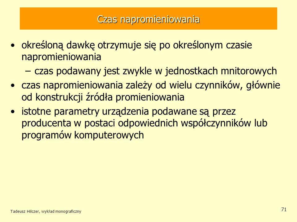 Tadeusz Hilczer, wykład monograficzny 71 określoną dawkę otrzymuje się po określonym czasie napromieniowania –czas podawany jest zwykle w jednostkach mnitorowych czas napromieniowania zależy od wielu czynników, głównie od konstrukcji źródła promieniowania istotne parametry urządzenia podawane są przez producenta w postaci odpowiednich współczynników lub programów komputerowych Czas napromieniowania