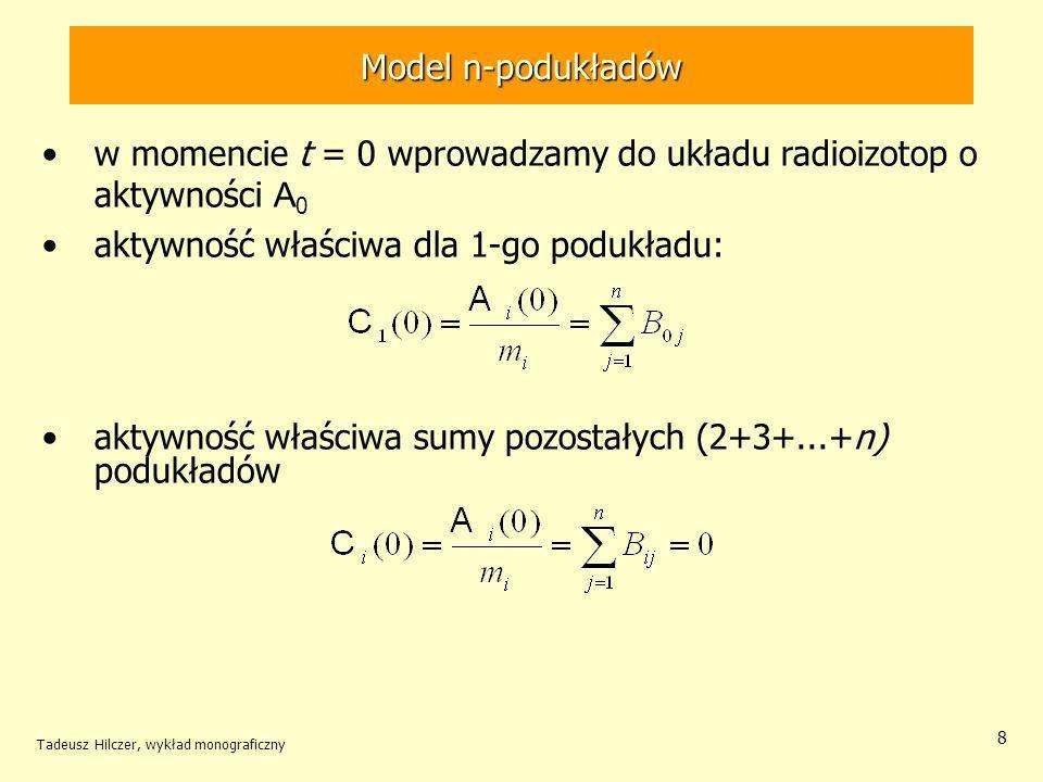 Tadeusz Hilczer, wykład monograficzny 9 Model n-podukładów po dostatecznie długim czasie proces wydalania promieniotwórczych jąder powinien być zakończony wyrazy z ujemnymi współczynnikami B ij są do zaniedbania praktycznie pozostaje –albo jeden wyraz z dodatnią wartością B ij i jednocześnie z małą wartością współczynnika –albo wiele wyrazów z bardzo bliskimi, praktycznie nierozróżnialnymi wartościami dla jednego wyrazu funkcja F j (t) jest tożsamościowo równa jedności (składowa periodyczna, o ile istnieje, zanika i pozostaje jedynie wyraz wykładniczy) współczynnik ma charakter stałej zaniku, związanej z wydzielaniem biologicznym