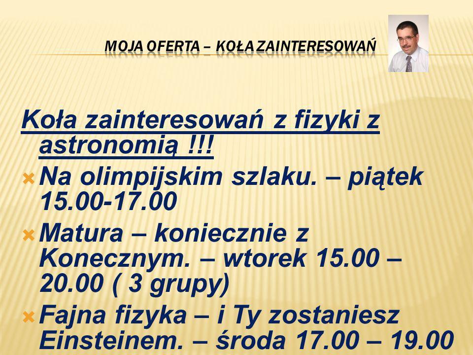 Koła zainteresowań z fizyki z astronomią !!! Na olimpijskim szlaku. – piątek 15.00-17.00 Matura – koniecznie z Konecznym. – wtorek 15.00 – 20.00 ( 3 g