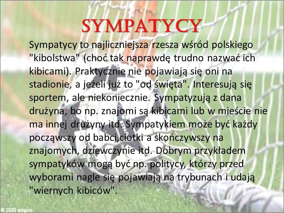 SYMPATYCY Sympatycy to najliczniejsza rzesza wśród polskiego kibolstwa (choć tak naprawdę trudno nazwać ich kibicami).