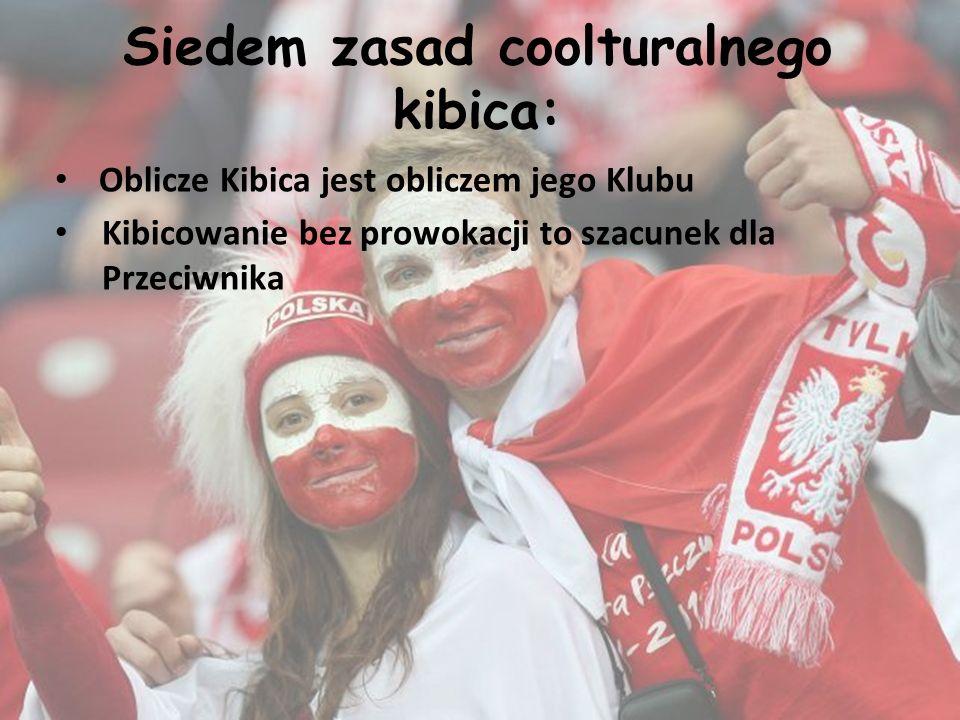Siedem zasad coolturalnego kibica: Oblicze Kibica jest obliczem jego Klubu Kibicowanie bez prowokacji to szacunek dla Przeciwnika