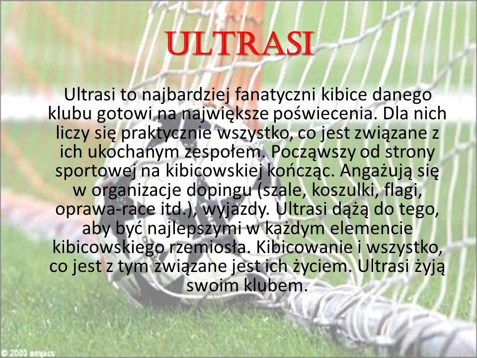 ULTRASI Ultrasi to najbardziej fanatyczni kibice danego klubu gotowi na największe poświecenia.