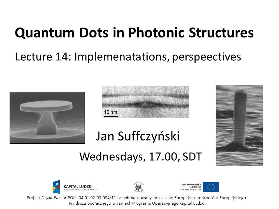 Quantum Dots in Photonic Structures Wednesdays, 17.00, SDT Jan Suffczyński Projekt Fizyka Plus nr POKL.04.01.02-00-034/11 współfinansowany przez Unię Europejską ze środków Europejskiego Funduszu Społecznego w ramach Programu Operacyjnego Kapitał Ludzki Lecture 14: Implemenatations, perspeectives
