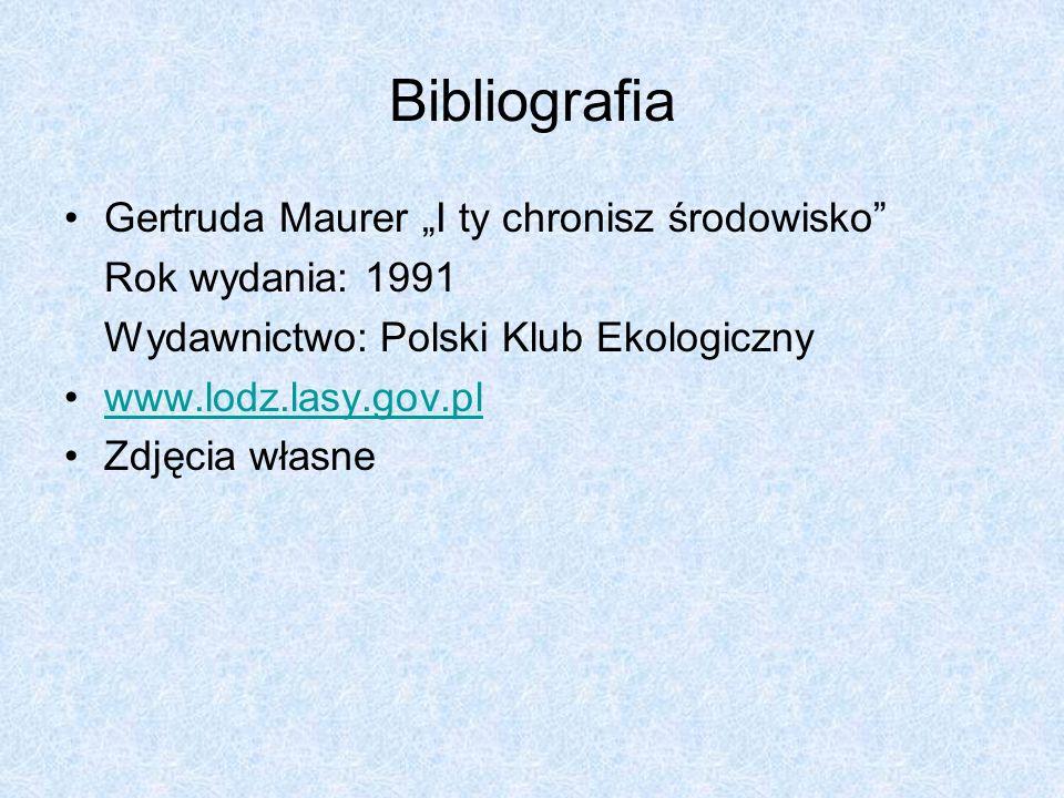 Bibliografia Gertruda Maurer I ty chronisz środowisko Rok wydania: 1991 Wydawnictwo: Polski Klub Ekologiczny www.lodz.lasy.gov.pl Zdjęcia własne